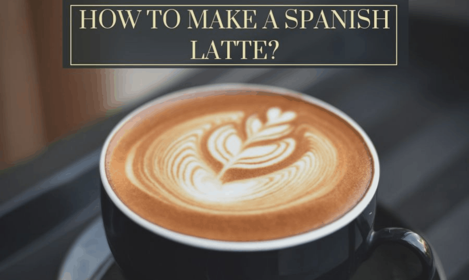 How to Make a Spanish Latte? Spanish Latte Recipes